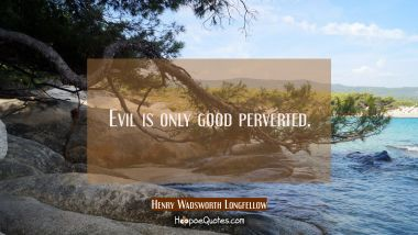 Evil is only good perverted.