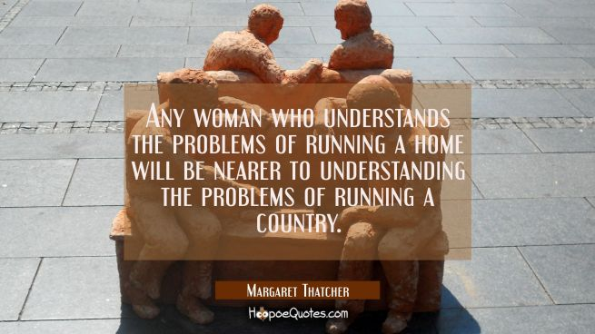 Any woman who understands the problems of running a home will be nearer to understanding the proble