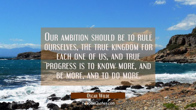 Our ambition should be to rule ourselves the true kingdom for each one of us, and true progress is