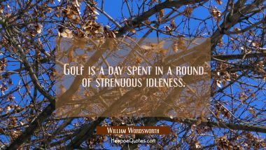 Golf is a day spent in a round of strenuous idleness.