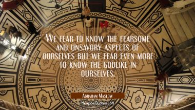 We fear to know the fearsome and unsavory aspects of ourselves but we fear even more to know the go