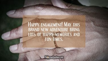 Happy engagement! May this brand new adventure bring lots of happy memories and fun times. Engagement Quotes