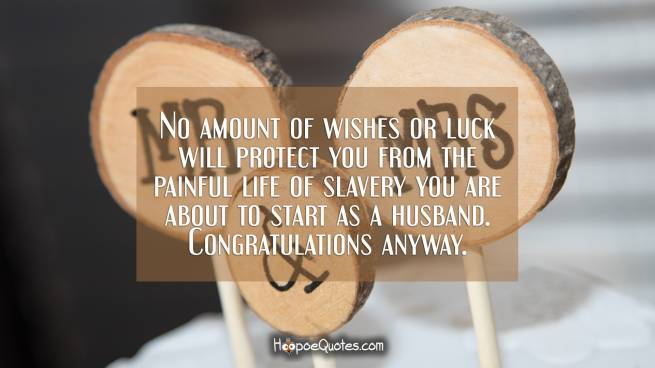 No amount of wishes or luck will protect you from the painful life of slavery you are about to start as a husband. Congratulations anyway.