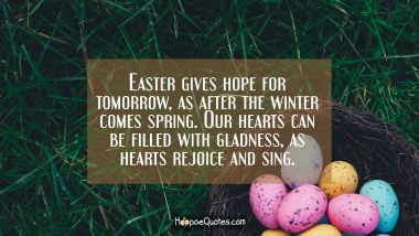 Easter gives hope for tomorrow, as after the winter comes spring. Our hearts can be filled with gladness, as hearts rejoice and sing.
