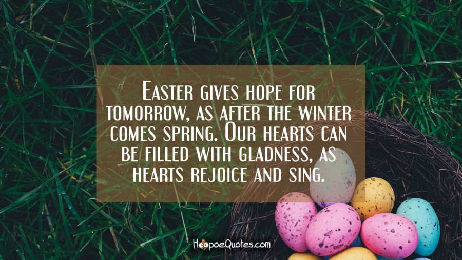 Easter gives hope for tomorrow, as after the winter comes spring. Our hearts can be filled with gladness, as hearts rejoice and sing. Easter Quotes
