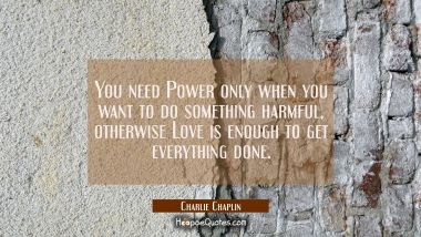 You need Power only when you want to do something harmful, otherwise Love is enough to get everything done.
