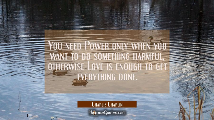 Quote of the Day - You need Power only when you want to do something harmful, otherwise Love is enough to get everything done. - Charlie Chaplin