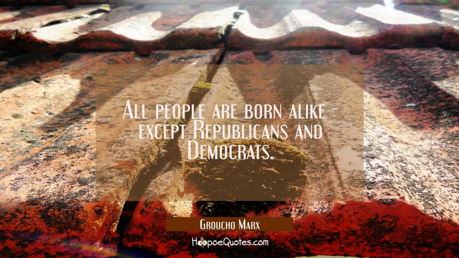 Funny political quotes - All people are born alike - except Republicans and Democrats. - Groucho Marx