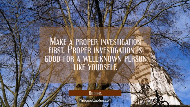Make a proper investigation first. Proper investigation is good for a well-known person like yourse