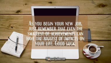 As you begin your new job, just remember that even the smallest of achievements can have the biggest of impacts on your life. Good luck.