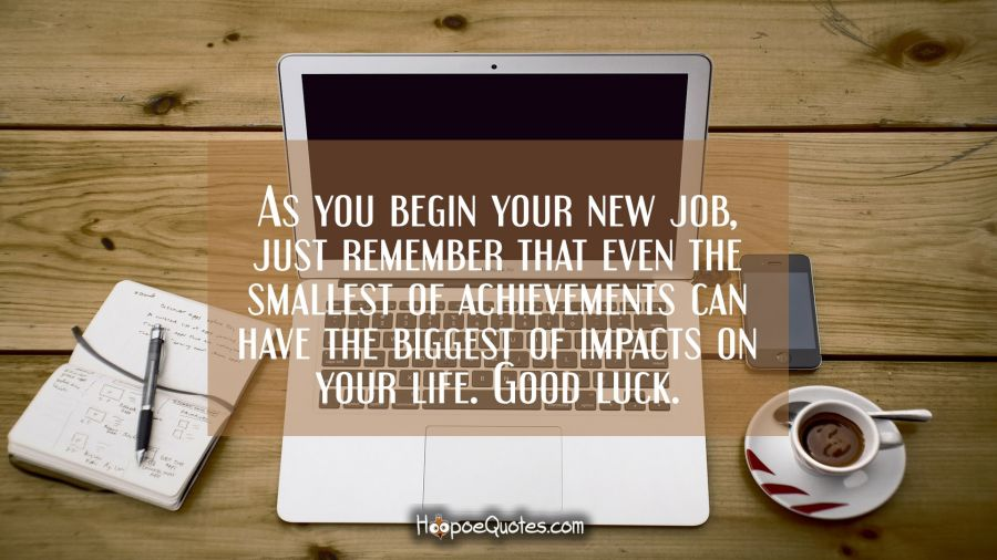 As you begin your new job, just remember that even the smallest of achievements can have the biggest of impacts on your life. Good luck. New Job Quotes