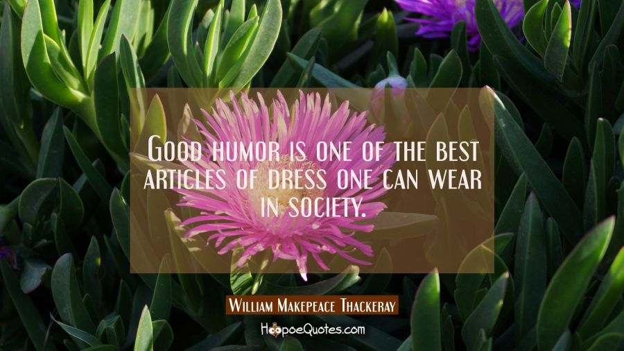 Good humor is one of the best articles of dress one can wear in society. William Makepeace Thackeray Quotes