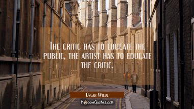 The critic has to educate the public, the artist has to educate the critic. Oscar Wilde Quotes