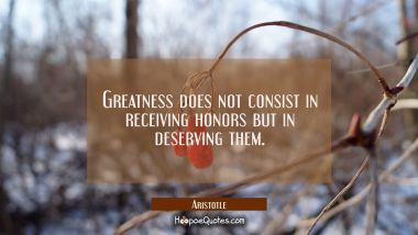 Greatness does not consist in receiving honors but in deserving them. Aristotle Quotes