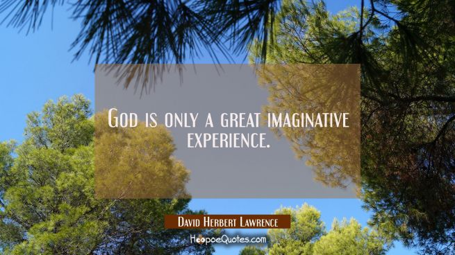 God is only a great imaginative experience.