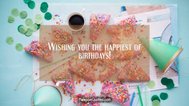 Wishing you the happiest of birthdays! Quotes