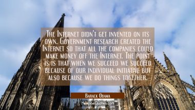 The Internet didn't get invented on its own. Government research created the Internet so that all t