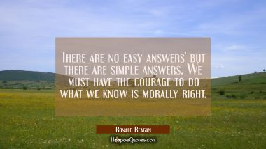 There are no easy answers' but there are simple answers. We must have the courage to do what we kno Ronald Reagan Quotes
