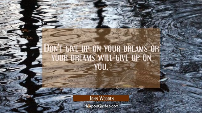 Don't give up on your dreams or your dreams will give up on you.
