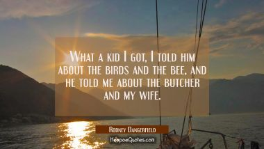 What a kid I got I told him about the birds and the bee and he told me about the butcher and my wif Rodney Dangerfield Quotes