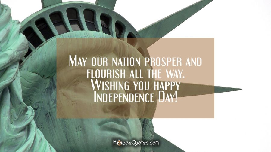 May our nation prosper and flourish all the way. Wishing you happy Independence Day! Independence Day Quotes