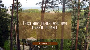 Those move easiest who have learn'd to dance.