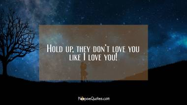 Hold up, they don't love you like I love you! I Love You Quotes