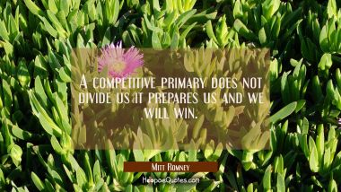 A competitive primary does not divide us it prepares us and we will win.