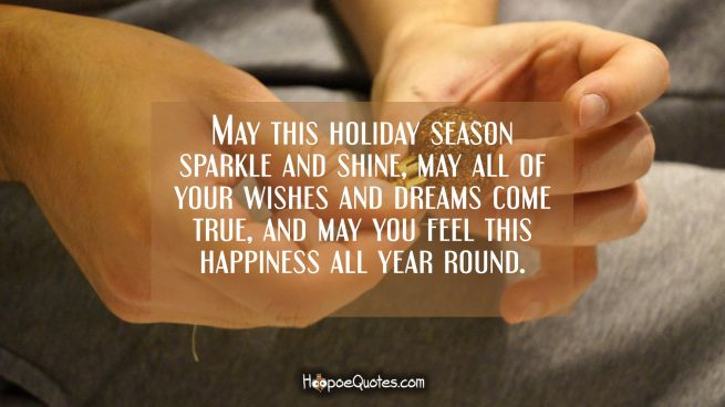 May this holiday season sparkle and shine, may all of your wishes and dreams come true, and may you feel this happiness all year round.