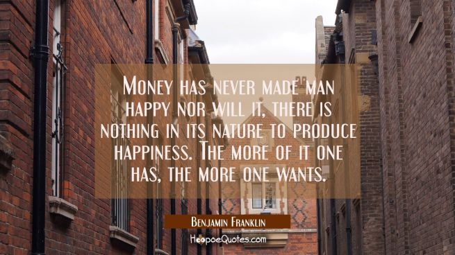 Money has never made man happy nor will it there is nothing in its nature to produce happiness. The