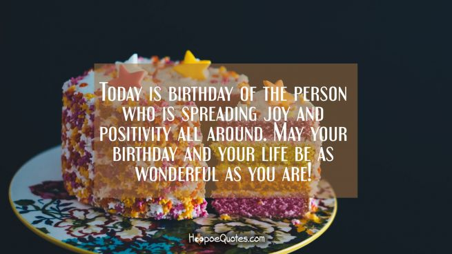 Today is birthday of the person who is spreading joy and positivity all around. May your birthday and your life be as wonderful as you are!
