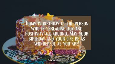 Today is birthday of the person who is spreading joy and positivity all around. May your birthday and your life be as wonderful as you are! Birthday Quotes