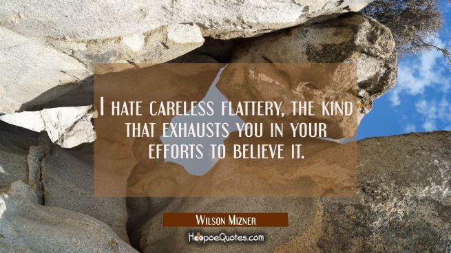 I hate careless flattery the kind that exhausts you in your efforts to believe it.