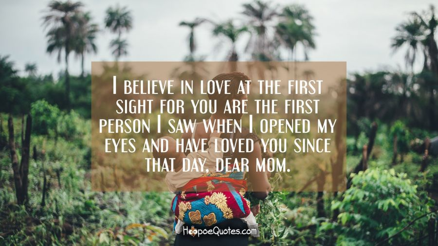 I believe in love at the first sight for you are the first person I saw when I opened my eyes and have loved you since that day, dear mom. Mother's Day Quotes