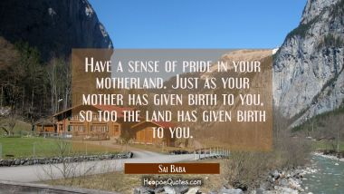 Have a sense of pride in your motherland. Just as your mother has given birth to you so too the lan Sai Baba Quotes
