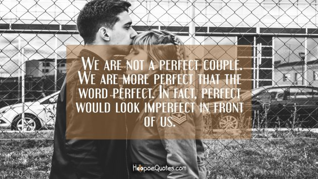 We are not a perfect couple. We are more perfect that the word perfect. In fact, perfect would look imperfect in front of us.