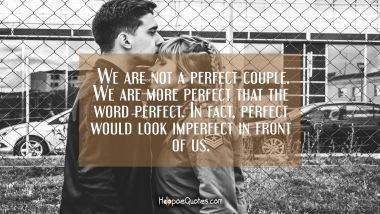 We are not a perfect couple. We are more perfect that the word perfect. In fact, perfect would look imperfect in front of us. I Love You Quotes
