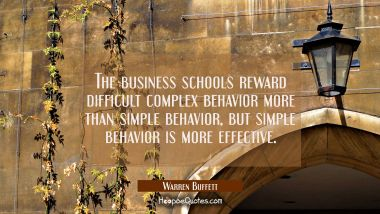 The business schools reward difficult complex behavior more than simple behavior but simple behavio