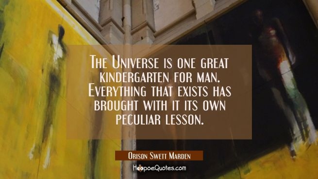 The Universe is one great kindergarten for man. Everything that exists has brought with it its own