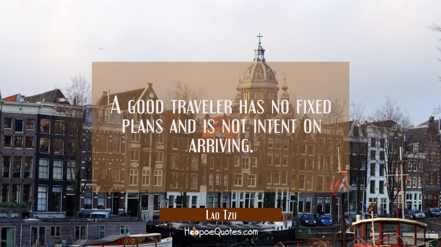 A good traveler has no fixed plans and is not intent on arriving. Lao Tzu Quotes