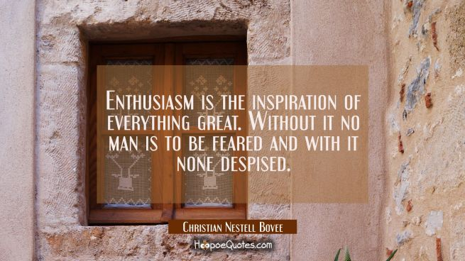 Enthusiasm is the inspiration of everything great. Without it no man is to be feared and with it no