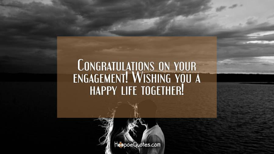Congratulations on your engagement! Wishing you a happy life together! Engagement Quotes