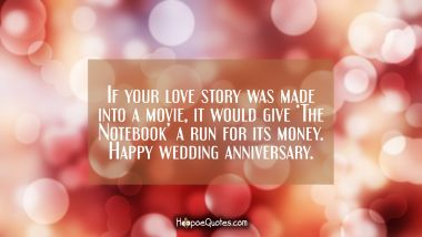 If your love story was made into a movie, it would give 'The Notebook' a run for its money. Happy wedding anniversary. Anniversary Quotes