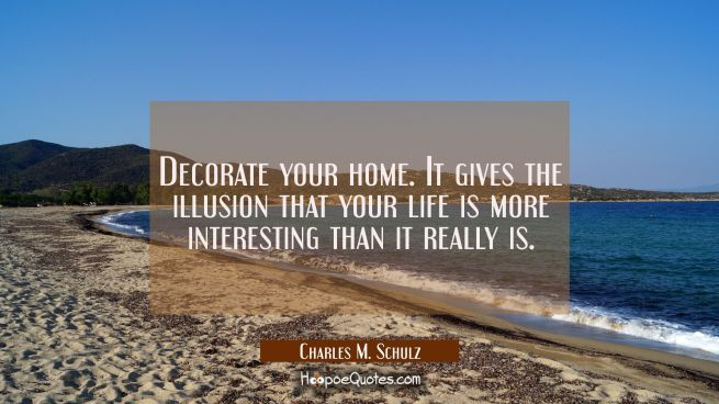Decorate your home. It gives the illusion that your life is more interesting than it really is.