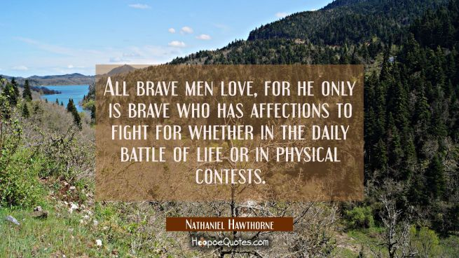 All brave men love, for he only is brave who has affections to fight for whether in the daily battl