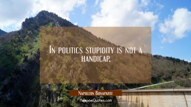 In politics stupidity is not a handicap.