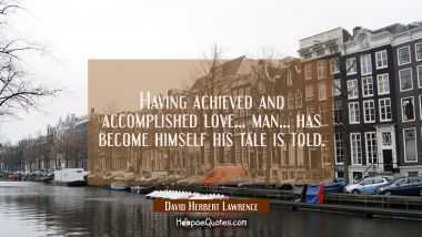 Having achieved and accomplished love... man... has become himself his tale is told.