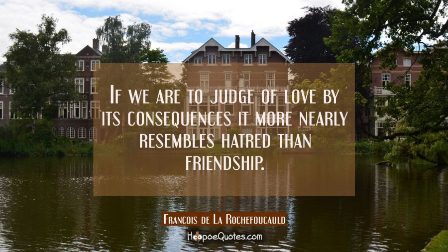 If we are to judge of love by its consequences it more nearly resembles hatred than friendship. Francois de La Rochefoucauld Quotes