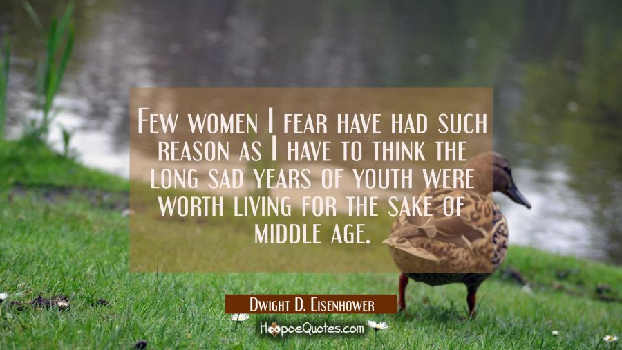 Few women I fear have had such reason as I have to think the long sad years of youth were worth liv Dwight D. Eisenhower Quotes