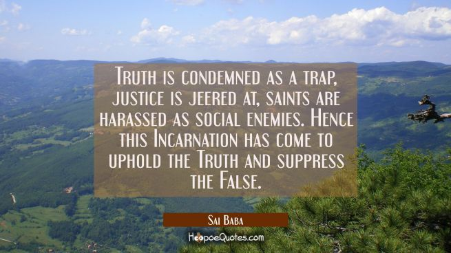 Truth is condemned as a trap, justice is jeered at, saints are harassed as social enemies. Hence th
